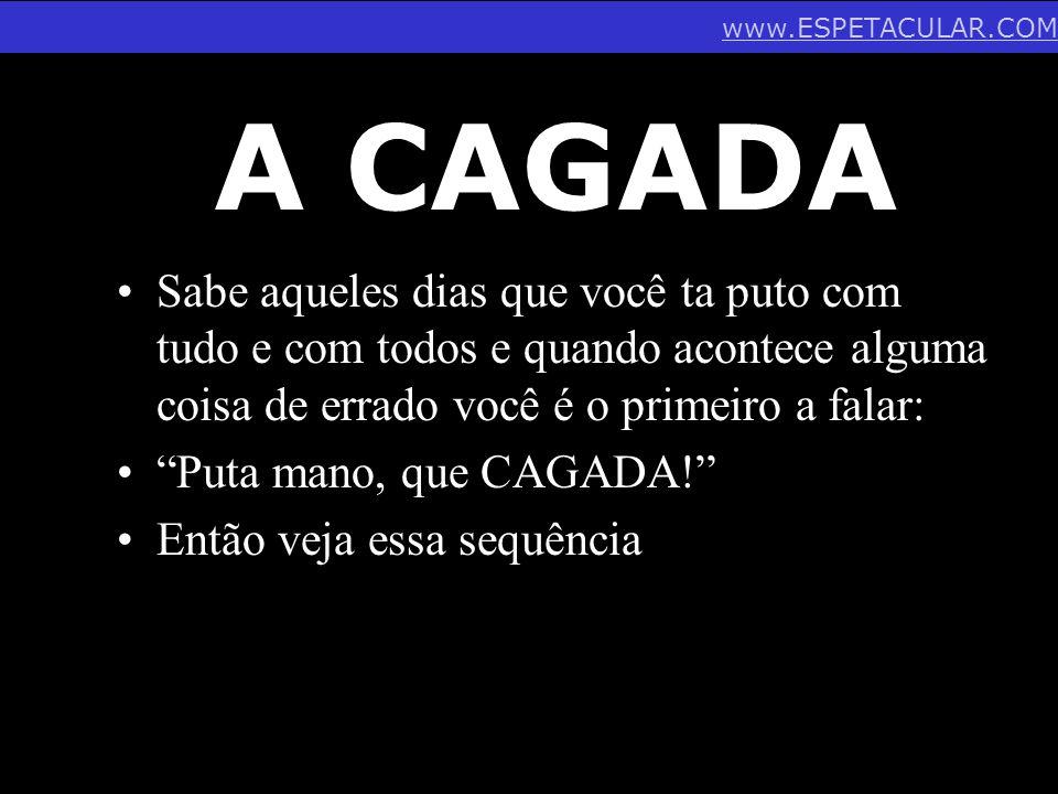 www.ESPETACULAR.COM A CAGADA.