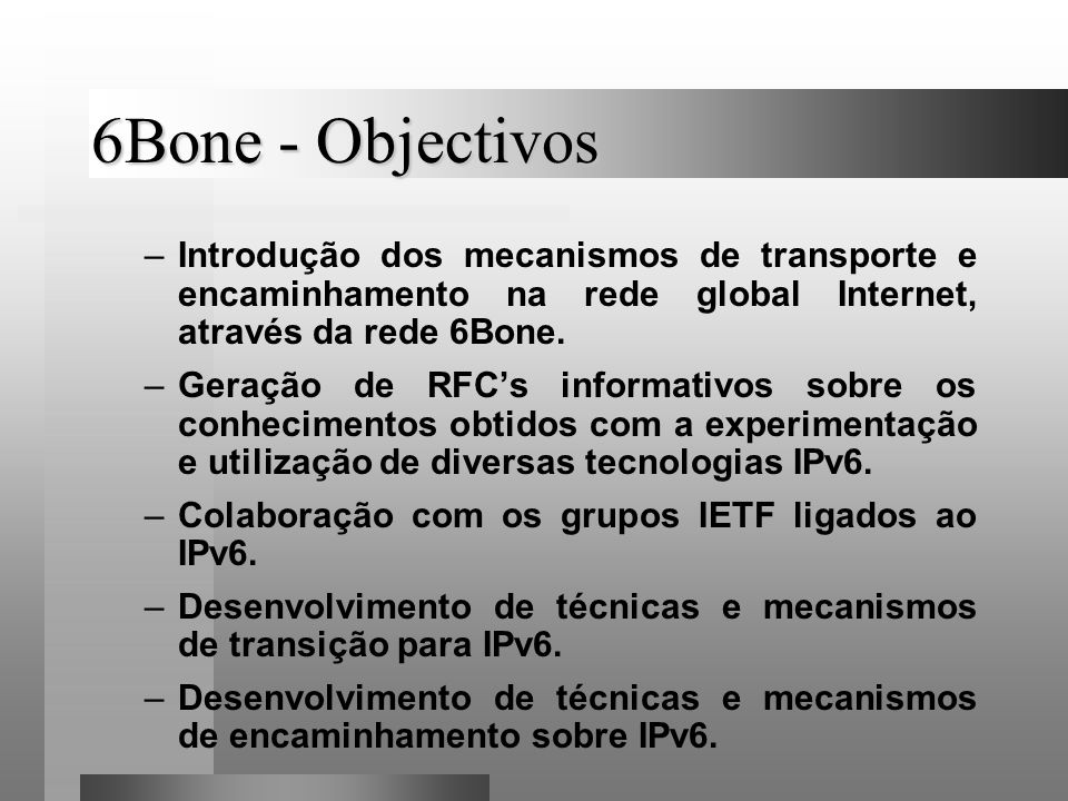 6Bone - Objectivos Introdução dos mecanismos de transporte e encaminhamento na rede global Internet, através da rede 6Bone.