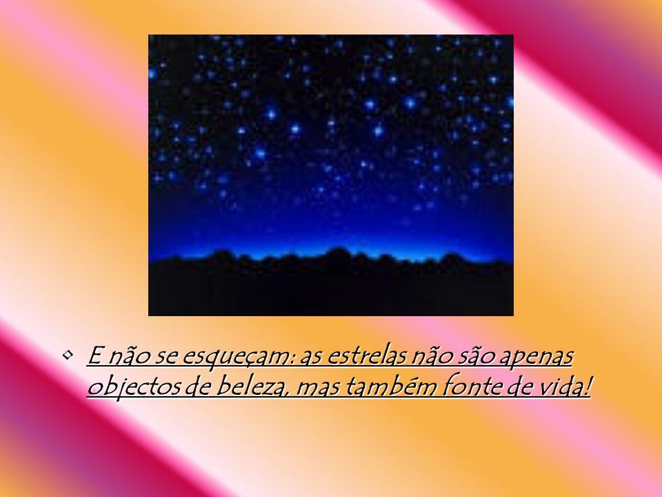 E não se esqueçam: as estrelas não são apenas objectos de beleza, mas também fonte de vida!