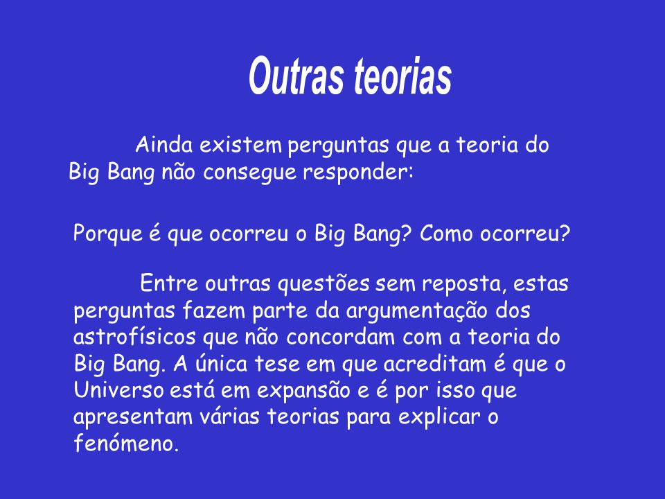 Outras teorias Ainda existem perguntas que a teoria do Big Bang não consegue responder: Porque é que ocorreu o Big Bang Como ocorreu