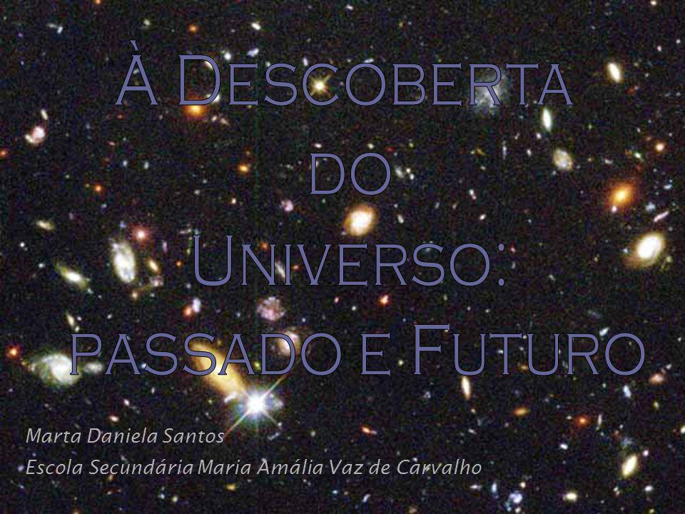 À Descoberta do Universo: passado e Futuro Marta Daniela Santos