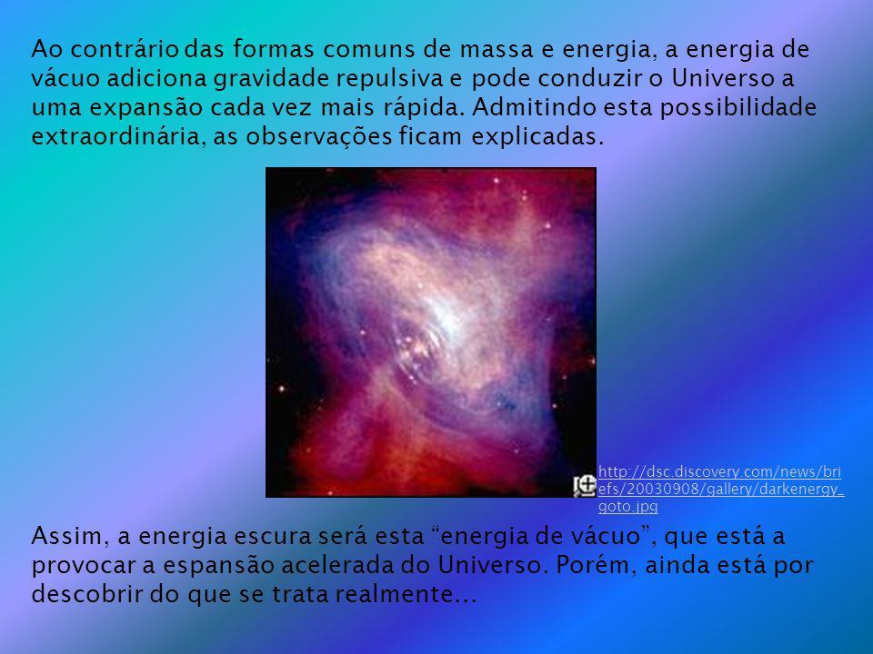Ao contrário das formas comuns de massa e energia, a energia de vácuo adiciona gravidade repulsiva e pode conduzir o Universo a uma expansão cada vez mais rápida. Admitindo esta possibilidade extraordinária, as observações ficam explicadas.