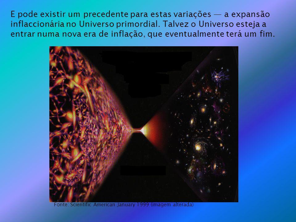 E pode existir um precedente para estas variações — a expansão inflaccionária no Universo primordial. Talvez o Universo esteja a entrar numa nova era de inflação, que eventualmente terá um fim.