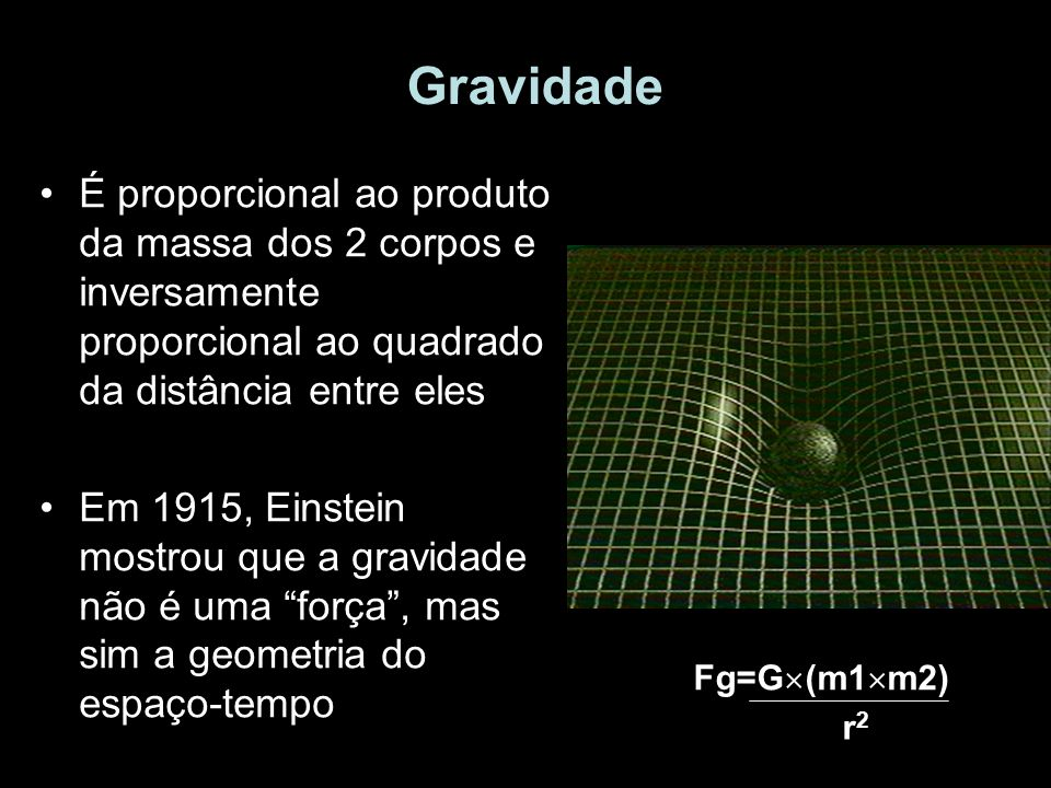 Gravidade É proporcional ao produto da massa dos 2 corpos e inversamente proporcional ao quadrado da distância entre eles.