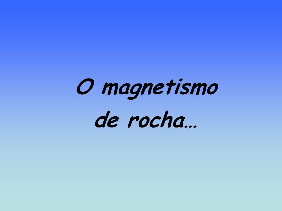O magnetismo de rocha…