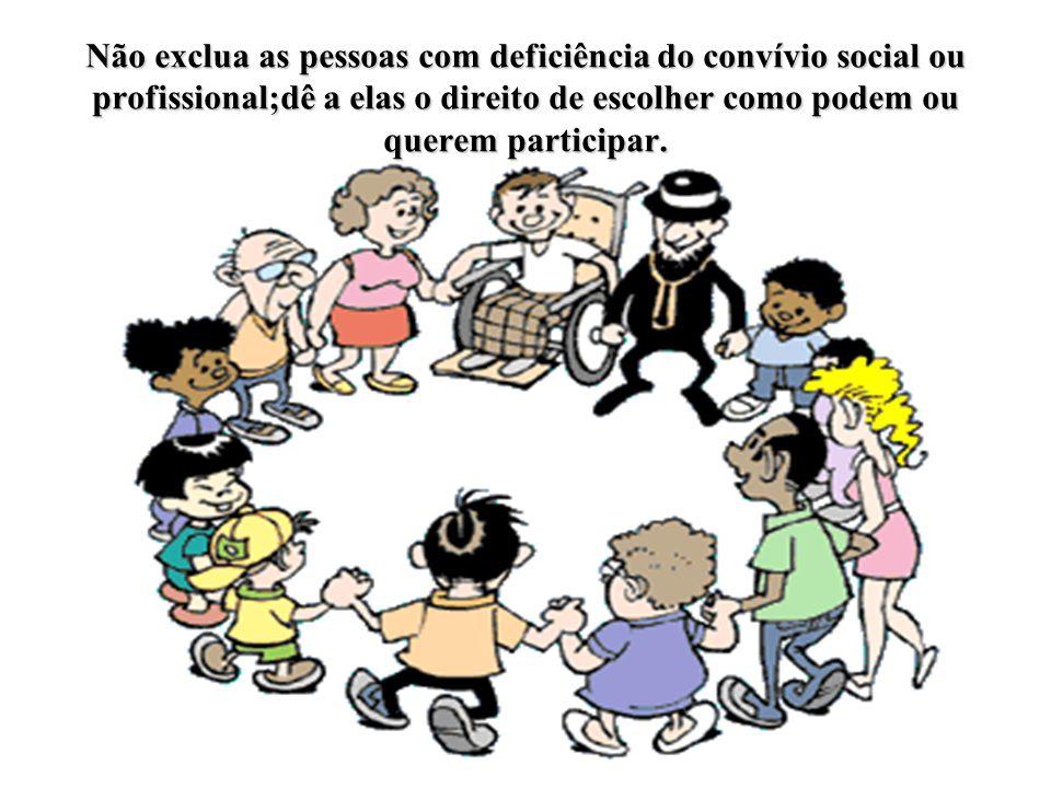 Não exclua as pessoas com deficiência do convívio social ou profissional;dê a elas o direito de escolher como podem ou querem participar.