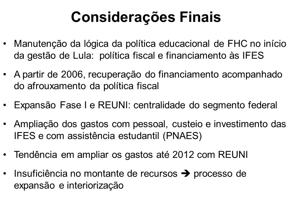Considerações Finais Manutenção da lógica da política educacional de FHC no início da gestão de Lula: política fiscal e financiamento às IFES.