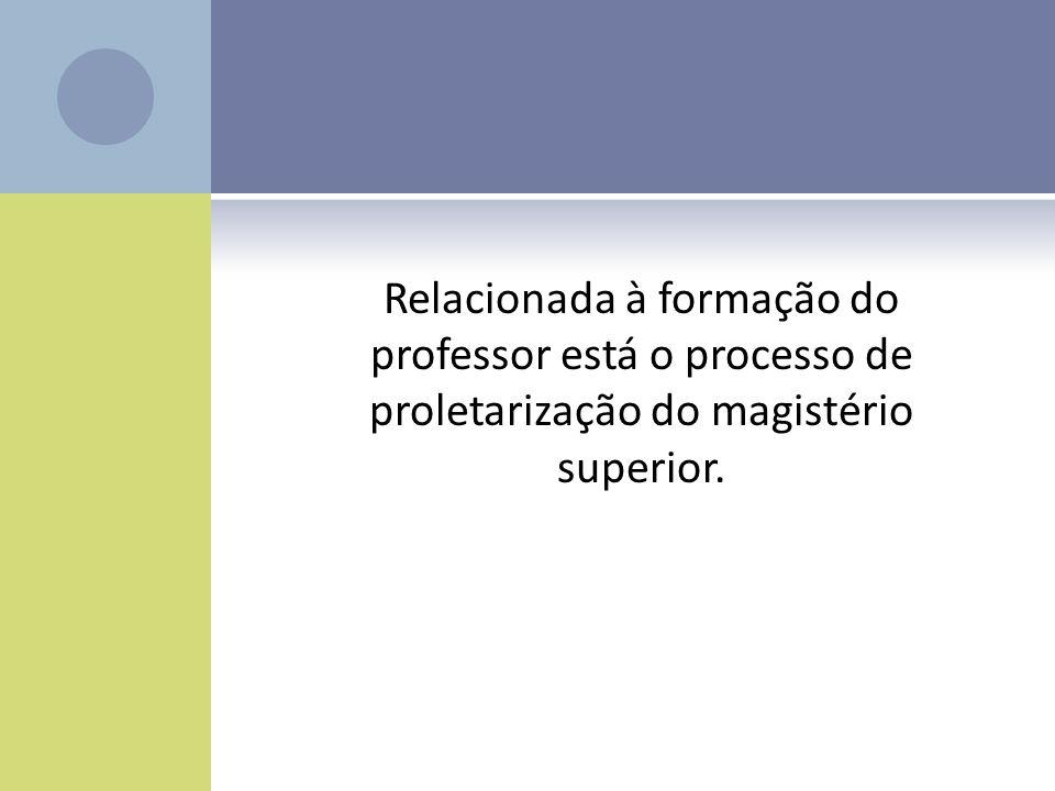 Relacionada à formação do professor está o processo de proletarização do magistério superior.