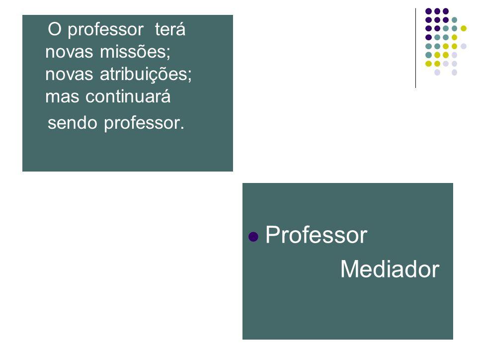 O professor terá novas missões; novas atribuições; mas continuará sendo professor.
