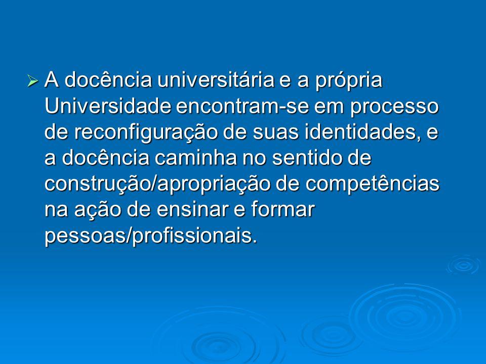 A docência universitária e a própria Universidade encontram-se em processo de reconfiguração de suas identidades, e a docência caminha no sentido de construção/apropriação de competências na ação de ensinar e formar pessoas/profissionais.