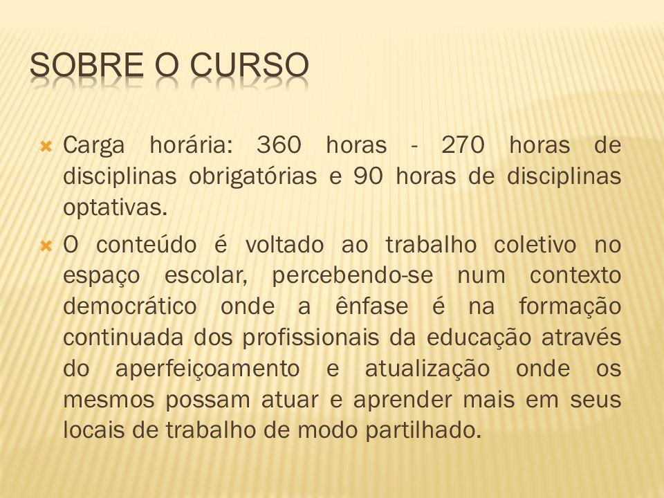 Sobre o Curso Carga horária: 360 horas - 270 horas de disciplinas obrigatórias e 90 horas de disciplinas optativas.