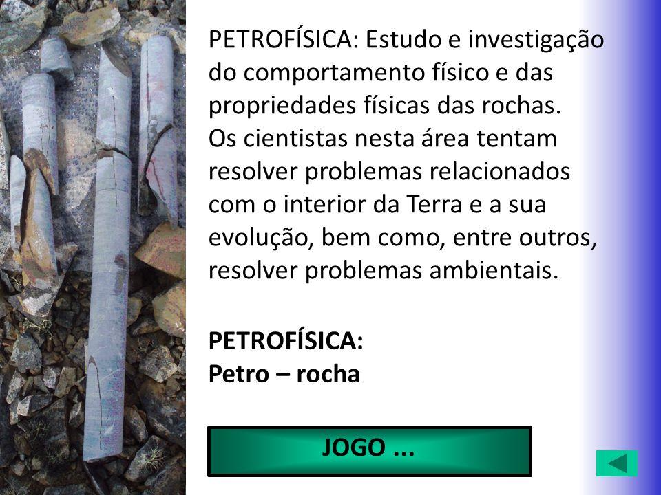 PETROFÍSICA: Estudo e investigação do comportamento físico e das propriedades físicas das rochas.