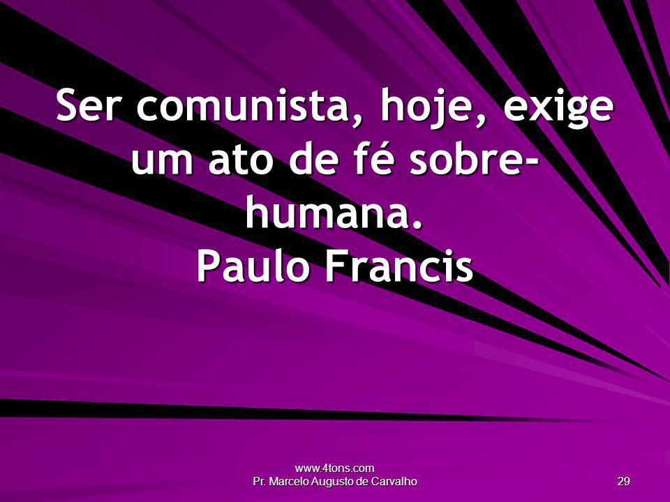 Ser comunista, hoje, exige um ato de fé sobre-humana. Paulo Francis