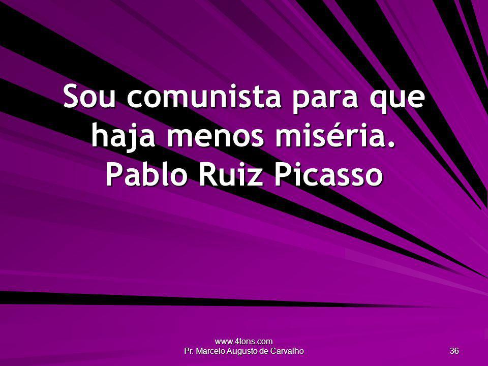 Sou comunista para que haja menos miséria. Pablo Ruiz Picasso
