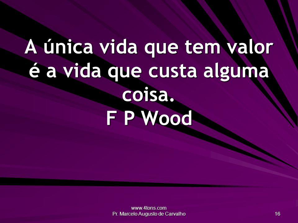 A única vida que tem valor é a vida que custa alguma coisa. F P Wood