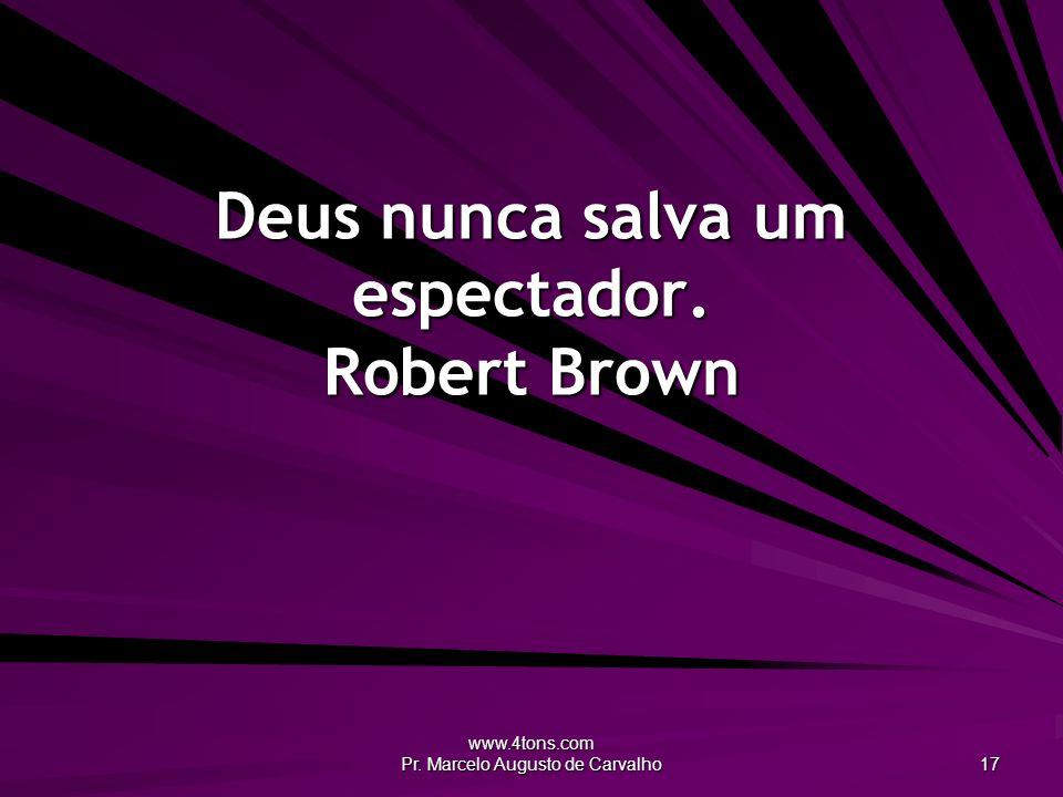 Deus nunca salva um espectador. Robert Brown