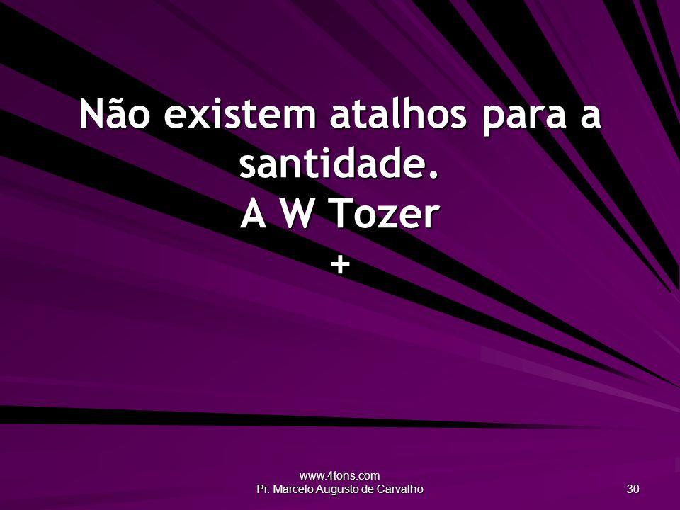 Não existem atalhos para a santidade. A W Tozer +