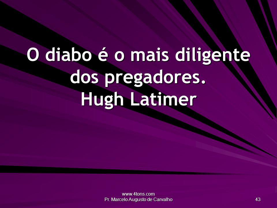 O diabo é o mais diligente dos pregadores. Hugh Latimer