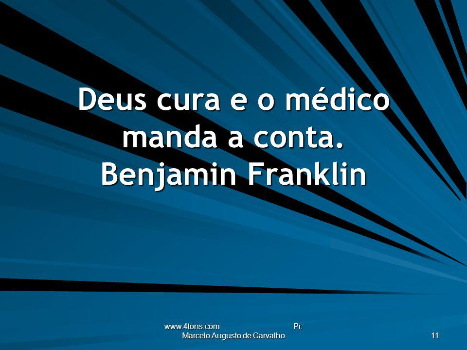Deus cura e o médico manda a conta. Benjamin Franklin
