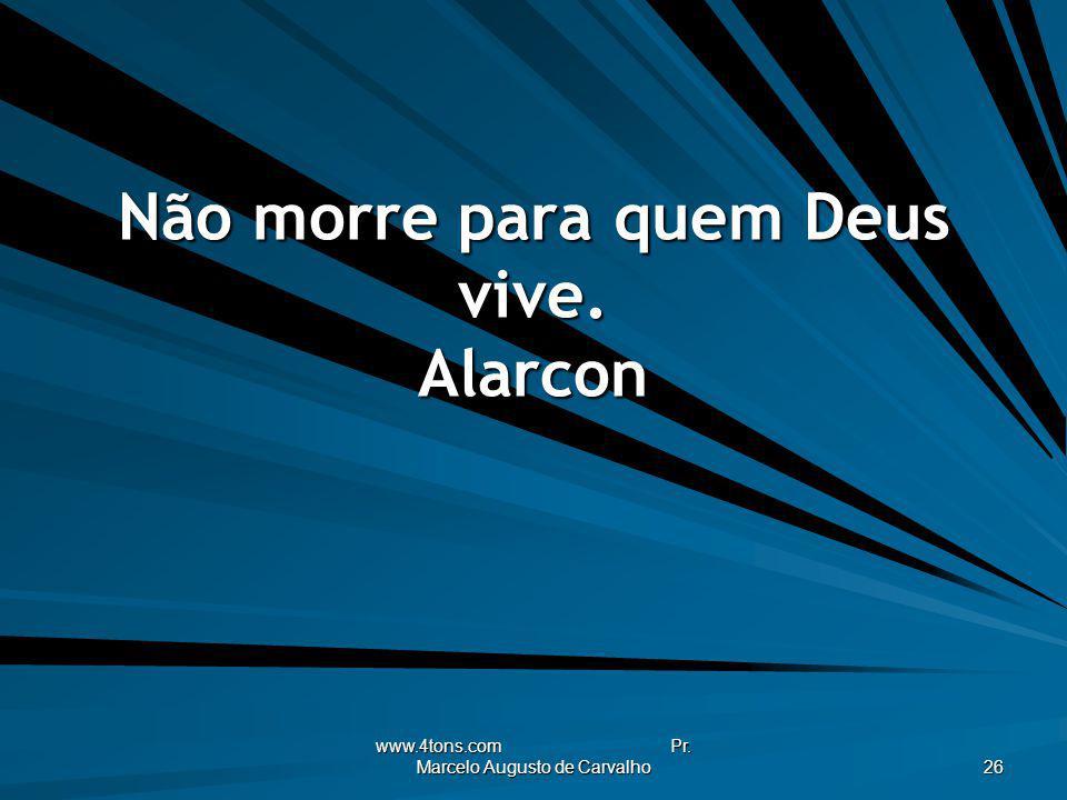 Não morre para quem Deus vive. Alarcon