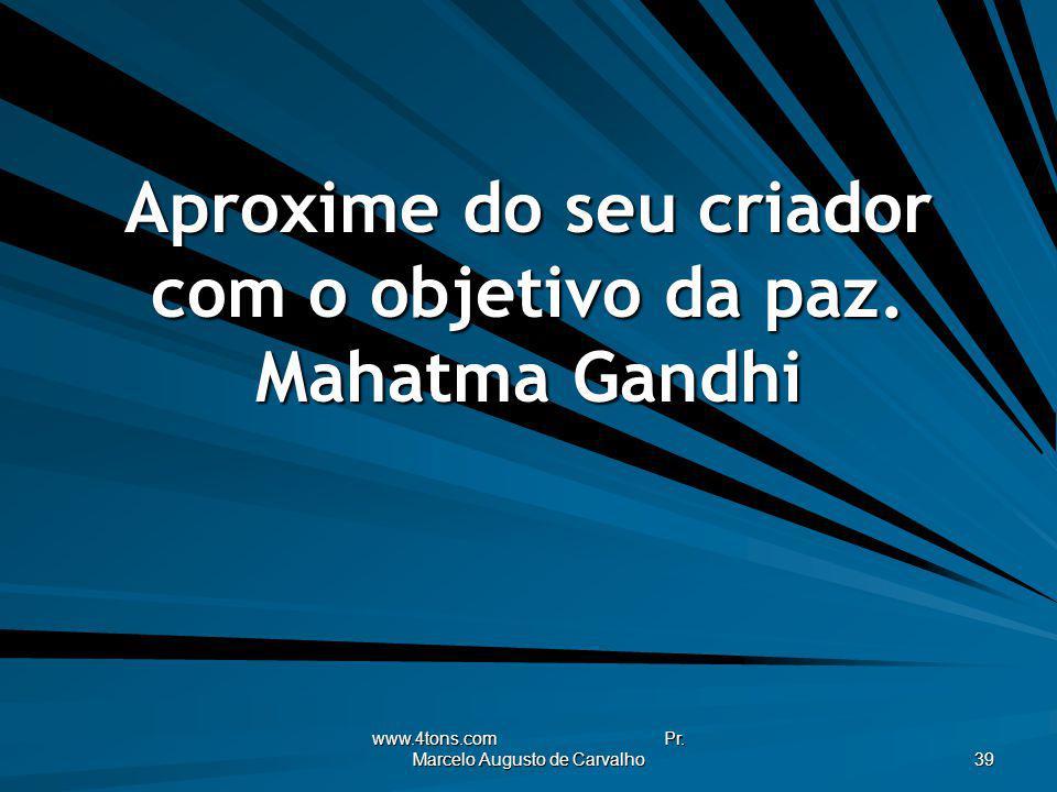 Aproxime do seu criador com o objetivo da paz. Mahatma Gandhi
