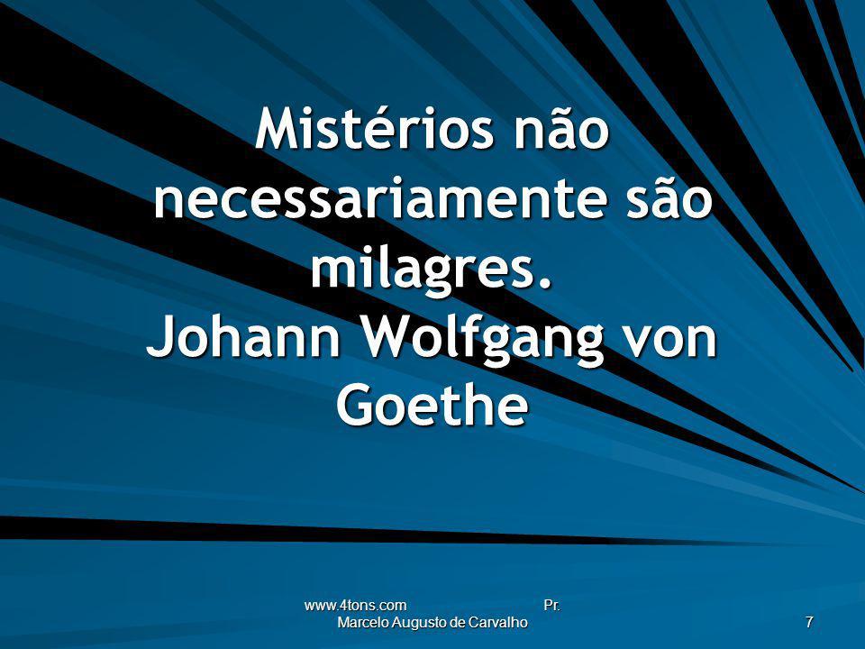 Mistérios não necessariamente são milagres. Johann Wolfgang von Goethe