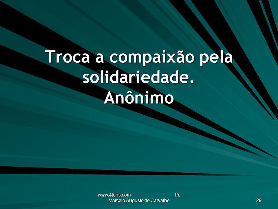 Troca a compaixão pela solidariedade. Anônimo