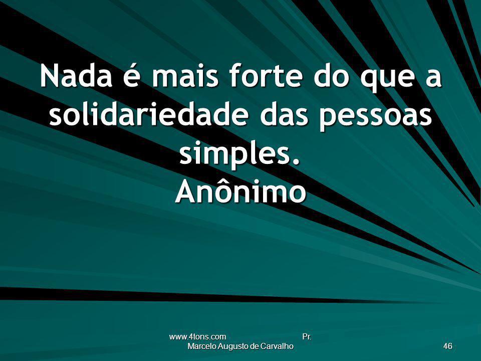 Nada é mais forte do que a solidariedade das pessoas simples. Anônimo