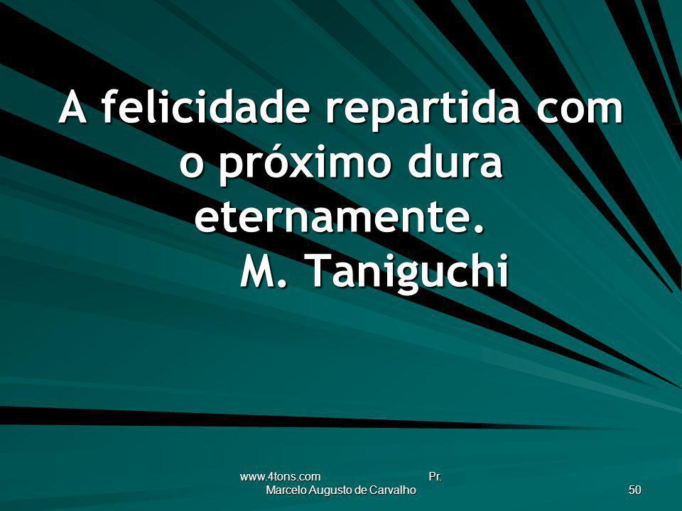 A felicidade repartida com o próximo dura eternamente. M. Taniguchi