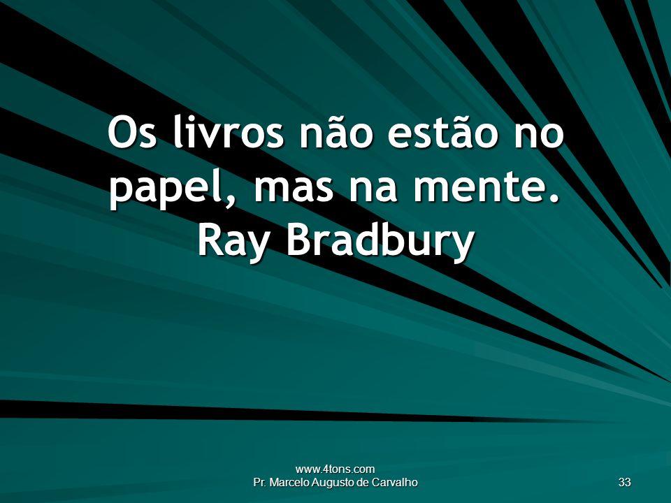 Os livros não estão no papel, mas na mente. Ray Bradbury