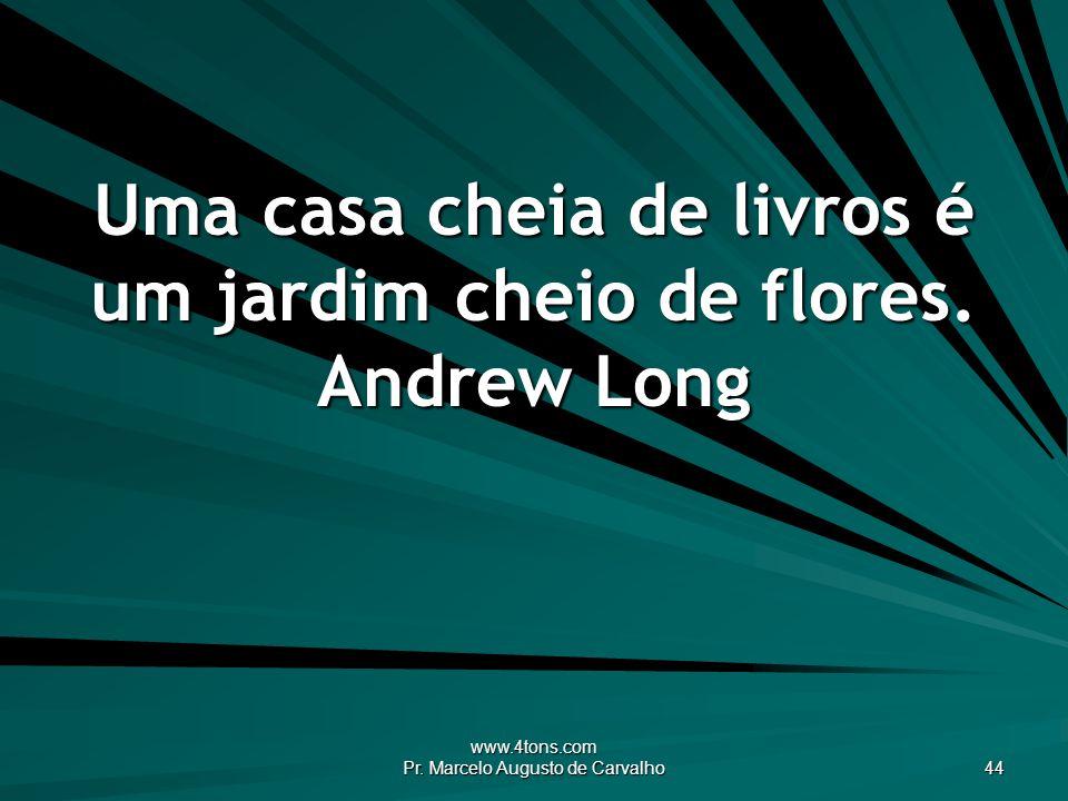 Uma casa cheia de livros é um jardim cheio de flores. Andrew Long