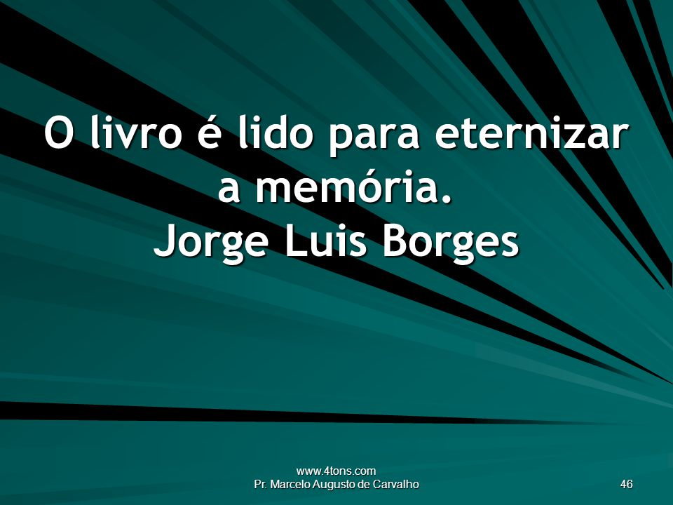 O livro é lido para eternizar a memória. Jorge Luis Borges
