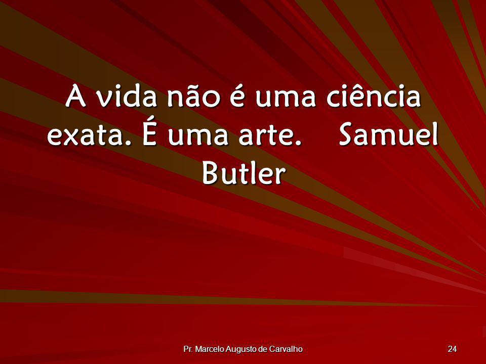 A vida não é uma ciência exata. É uma arte. Samuel Butler