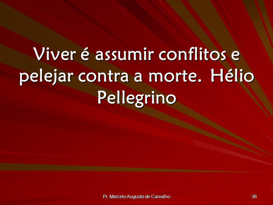 Viver é assumir conflitos e pelejar contra a morte. Hélio Pellegrino