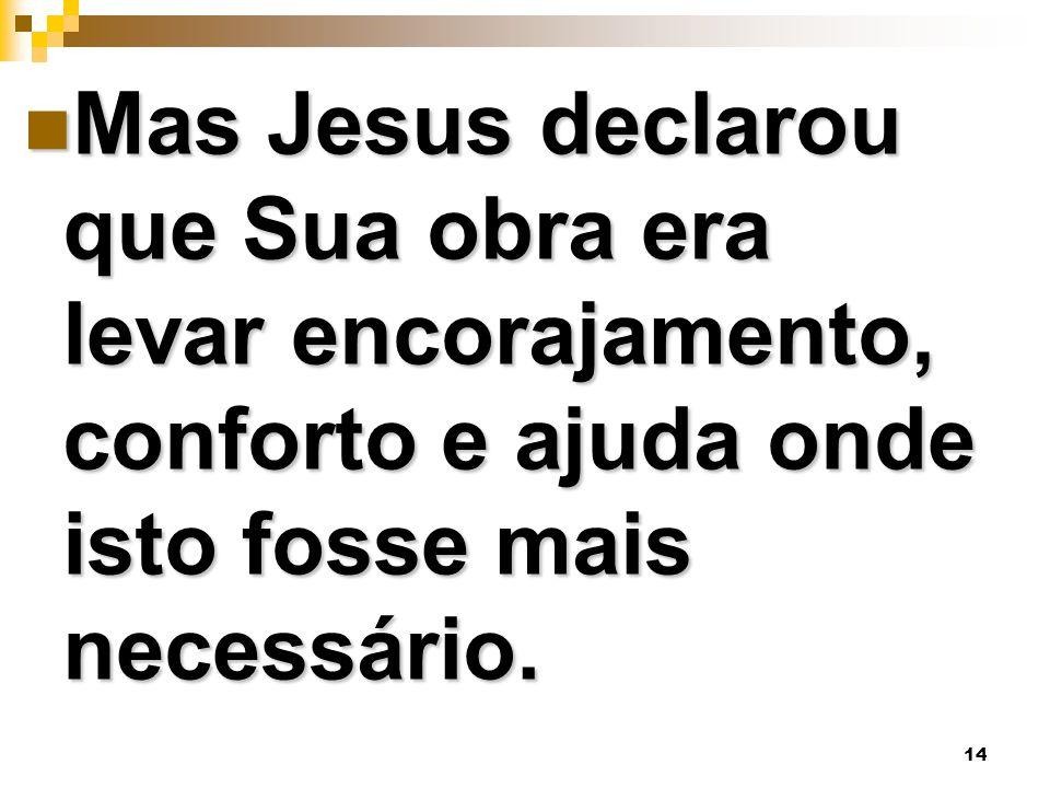 Mas Jesus declarou que Sua obra era levar encorajamento, conforto e ajuda onde isto fosse mais necessário.