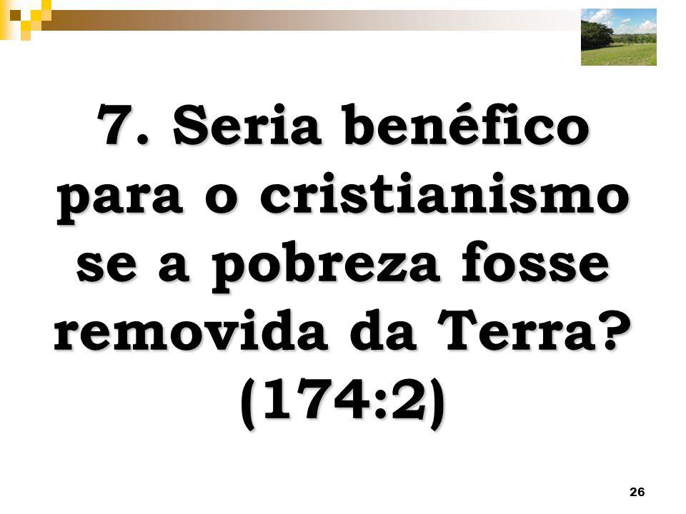 7. Seria benéfico para o cristianismo se a pobreza fosse removida da Terra