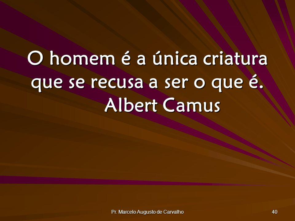 O homem é a única criatura que se recusa a ser o que é. Albert Camus