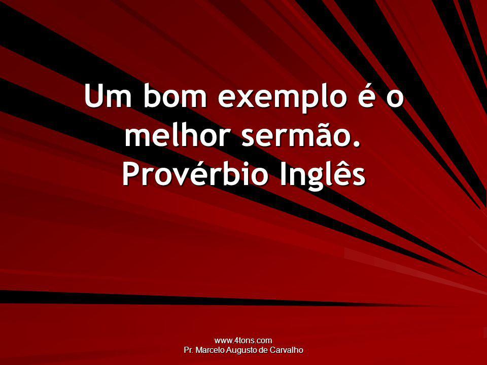 Um bom exemplo é o melhor sermão. Provérbio Inglês