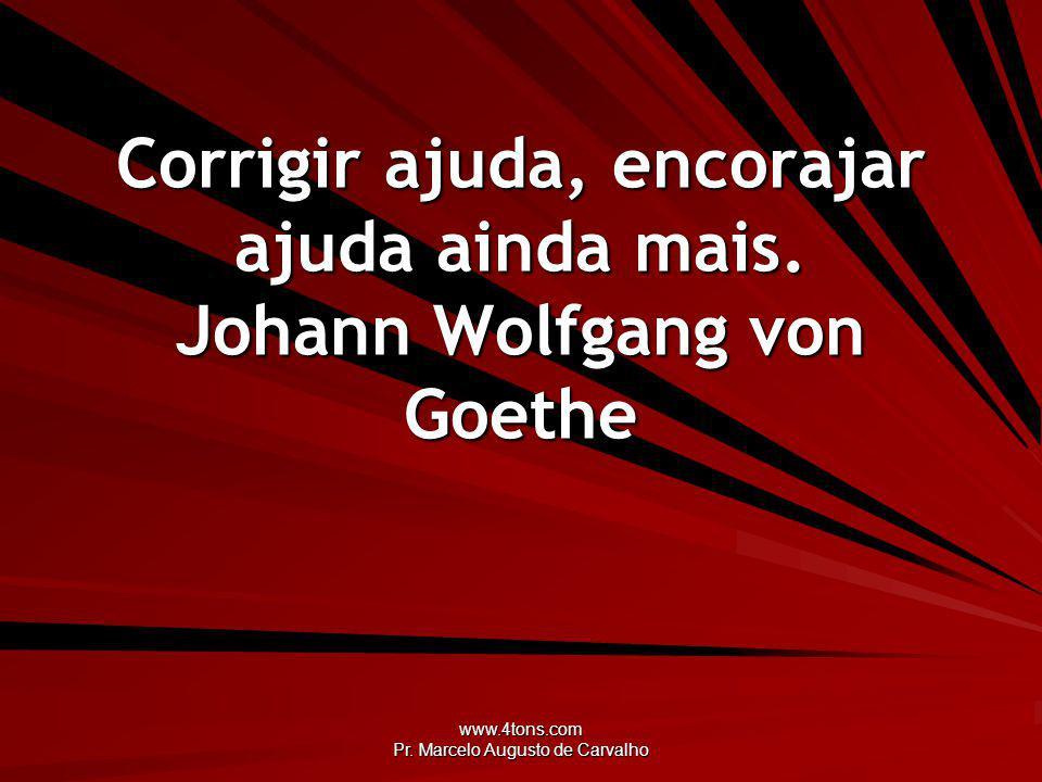 Corrigir ajuda, encorajar ajuda ainda mais. Johann Wolfgang von Goethe