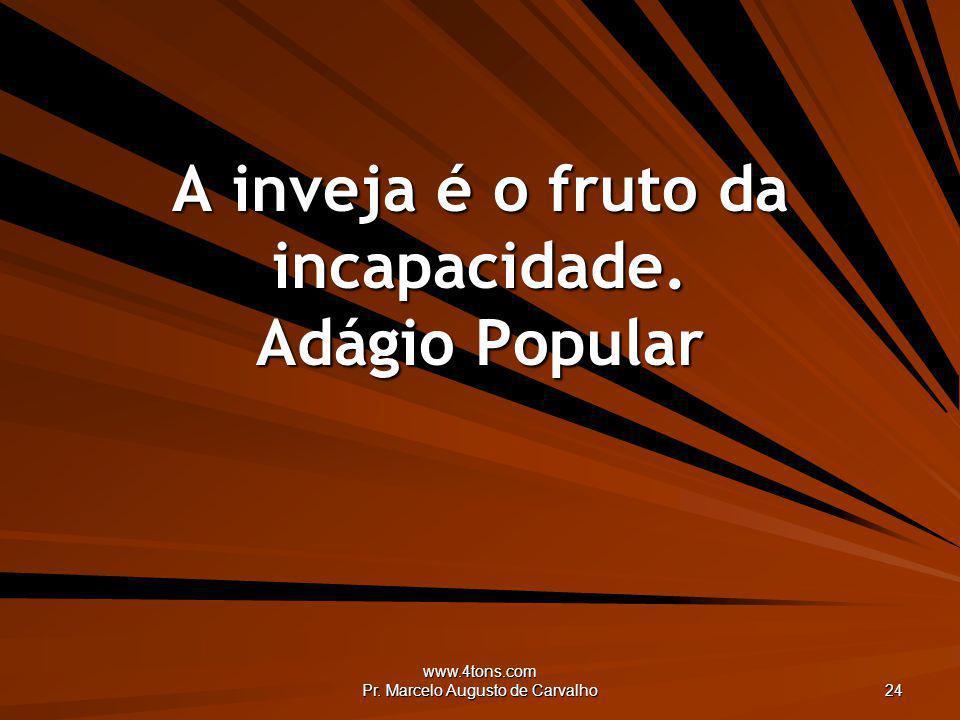 A inveja é o fruto da incapacidade. Adágio Popular
