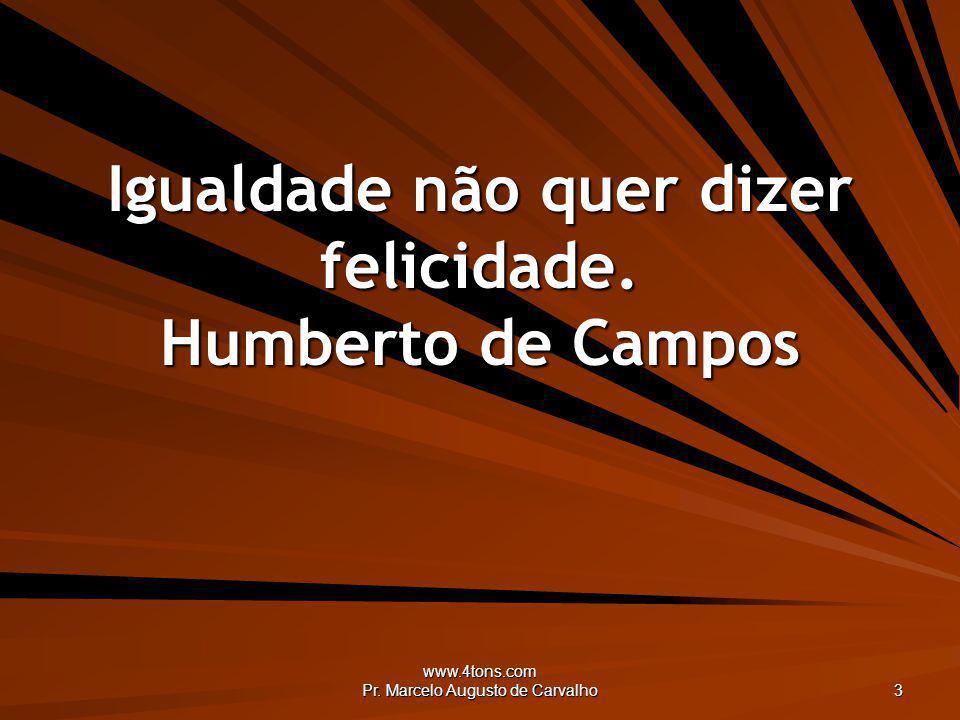 Igualdade não quer dizer felicidade. Humberto de Campos