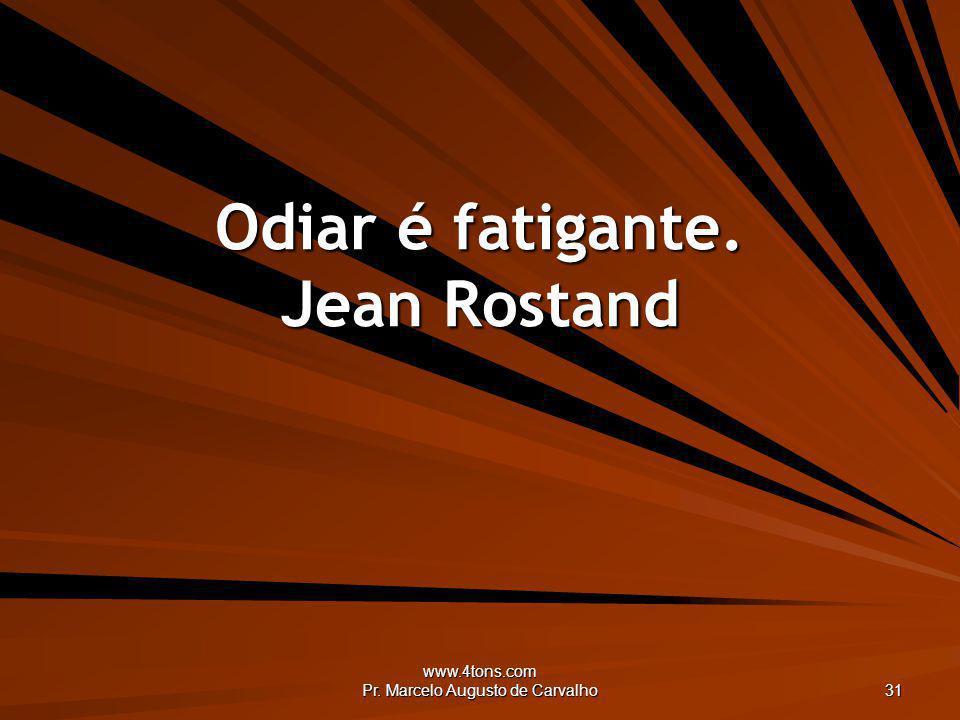 Odiar é fatigante. Jean Rostand