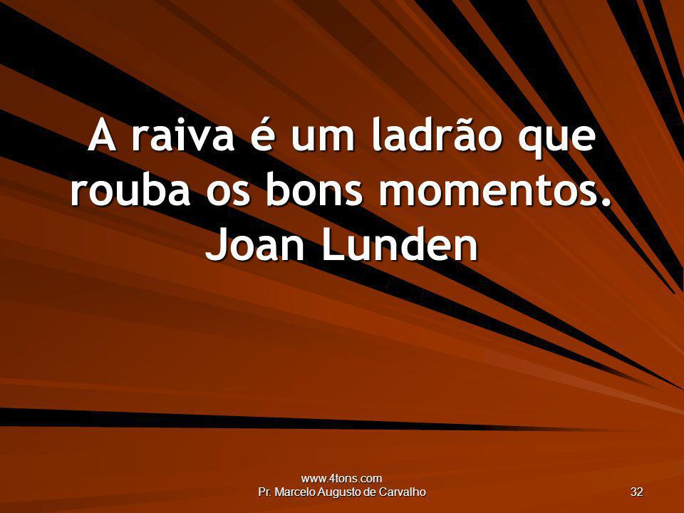 A raiva é um ladrão que rouba os bons momentos. Joan Lunden