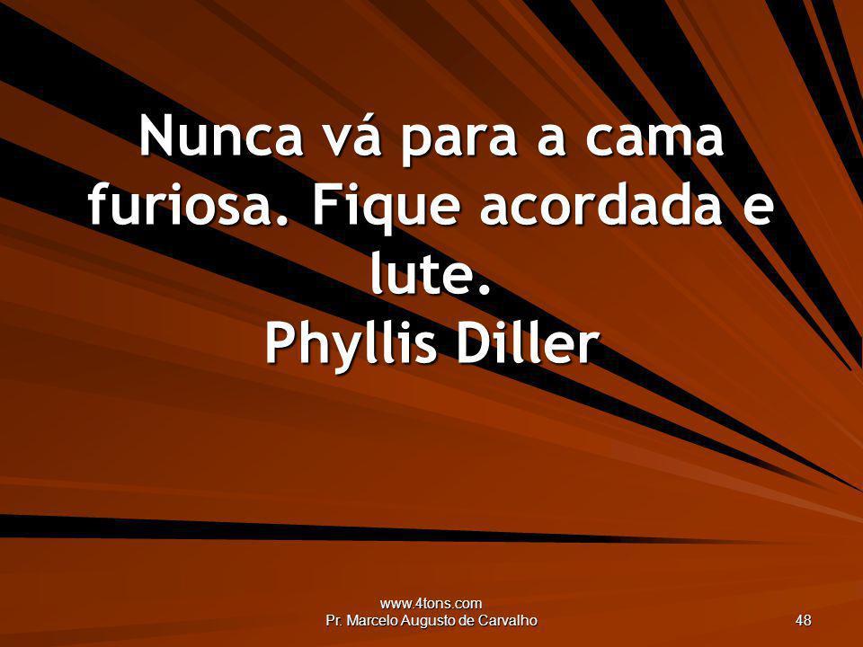 Nunca vá para a cama furiosa. Fique acordada e lute. Phyllis Diller