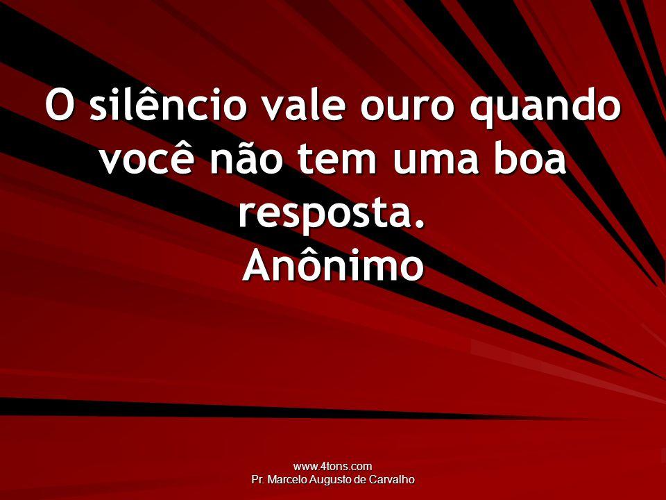 O silêncio vale ouro quando você não tem uma boa resposta. Anônimo