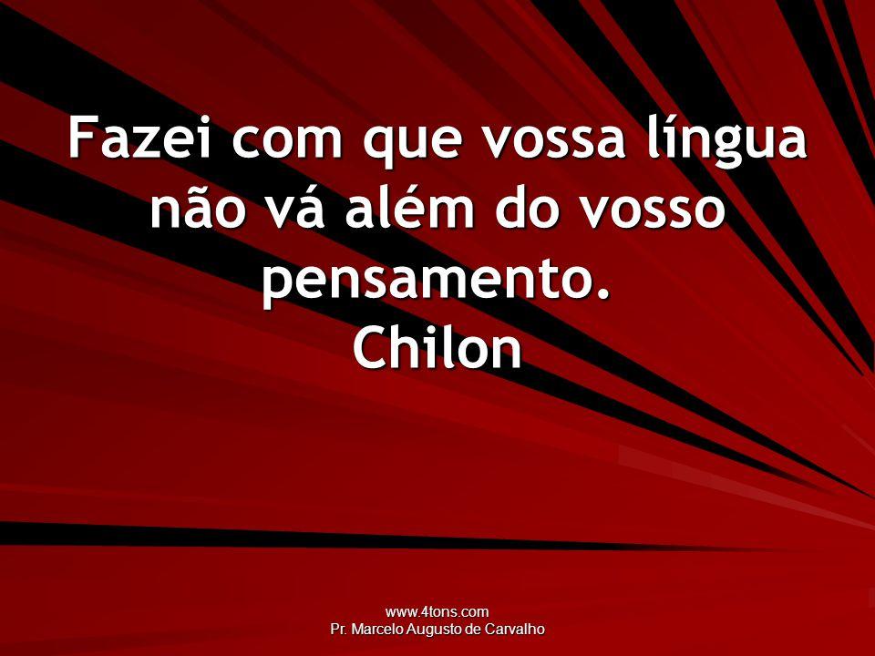 Fazei com que vossa língua não vá além do vosso pensamento. Chilon