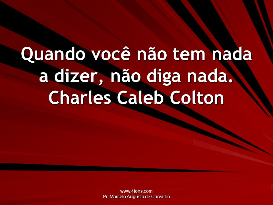 Quando você não tem nada a dizer, não diga nada. Charles Caleb Colton