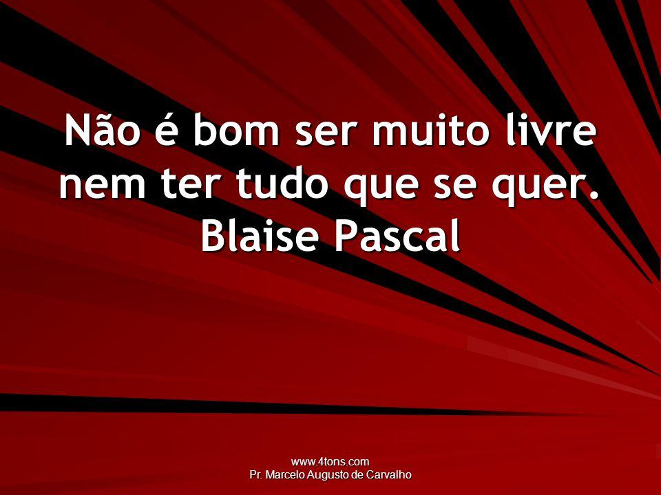 Não é bom ser muito livre nem ter tudo que se quer. Blaise Pascal
