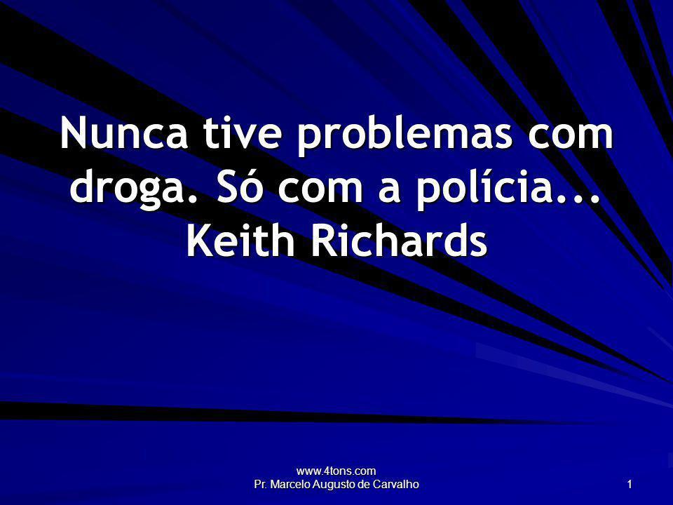 Nunca tive problemas com droga. Só com a polícia... Keith Richards