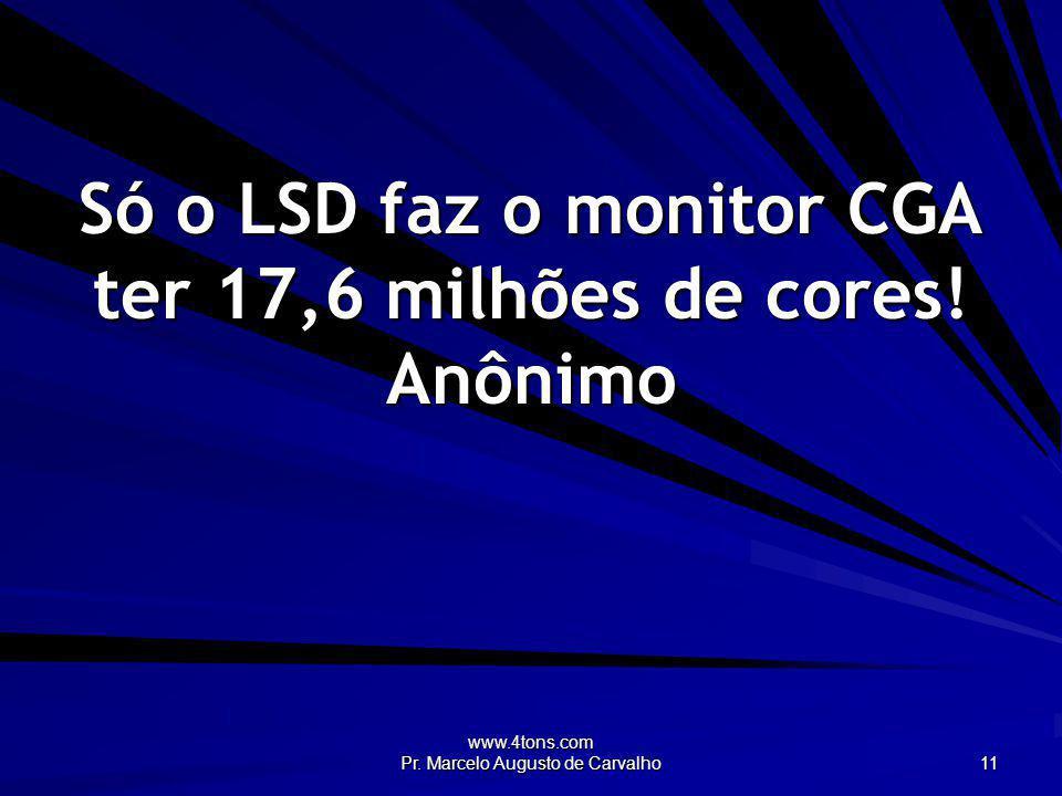 Só o LSD faz o monitor CGA ter 17,6 milhões de cores! Anônimo